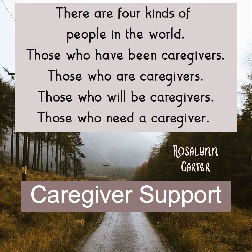 Quote from Rosalynn Carter. Four types of people. Those who have been caregivers. Those who are caregivers. Those who will be caregivers. Those who need a caregiver.